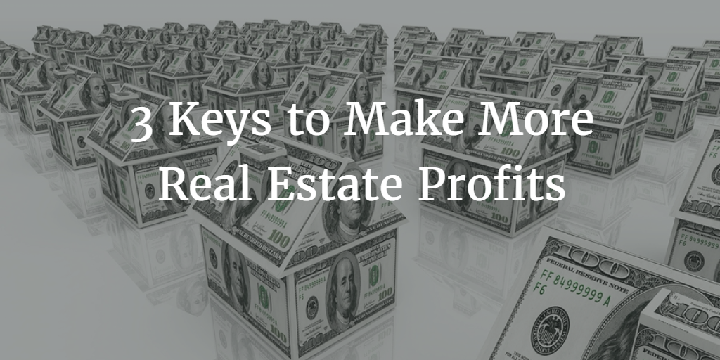 3 Keys to Make More Real Estate Profits