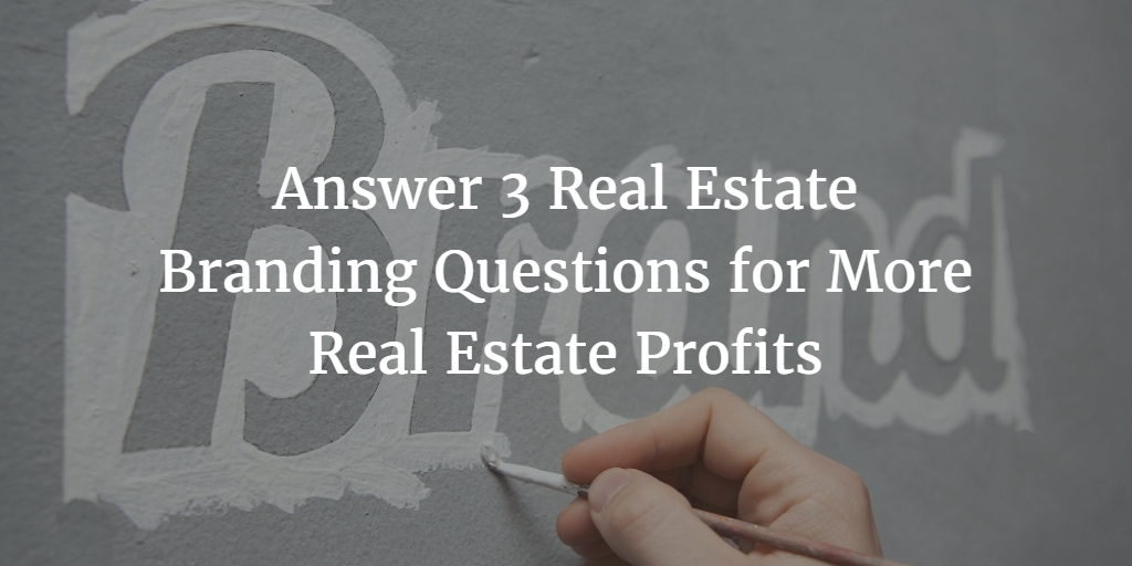 3 Real Estate Branding Questions Every Agent Must Answer to Build a Profitable Business