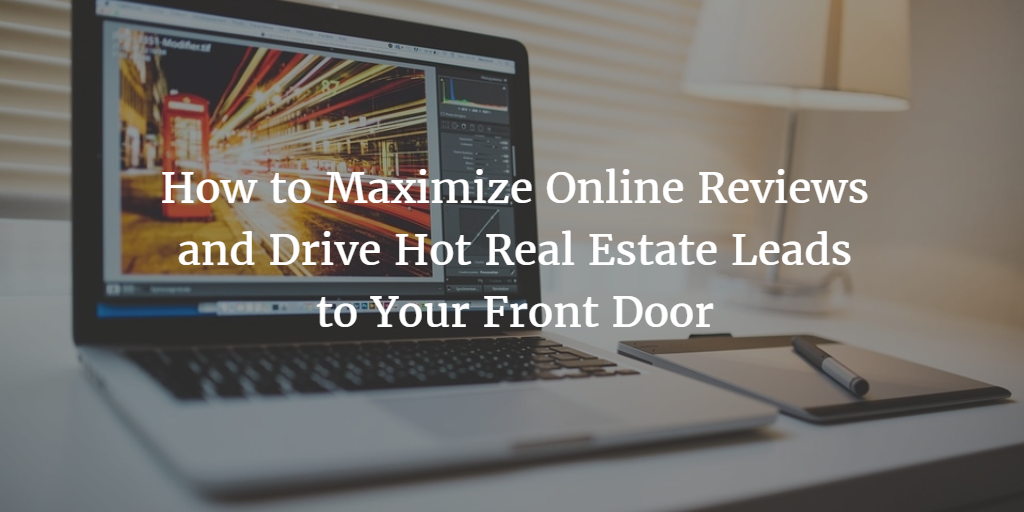 How to Maximize Online Reviews for Real Estate and Drive Hot Real Estate Leads to Your Front Door