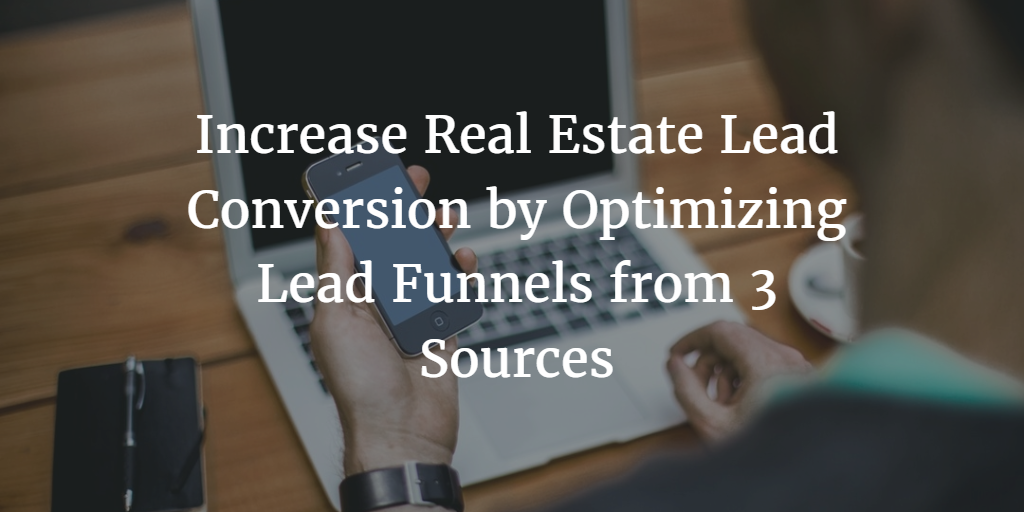 Increase Real Estate Lead Conversion by Optimizing Lead Funnels From 3 Sources