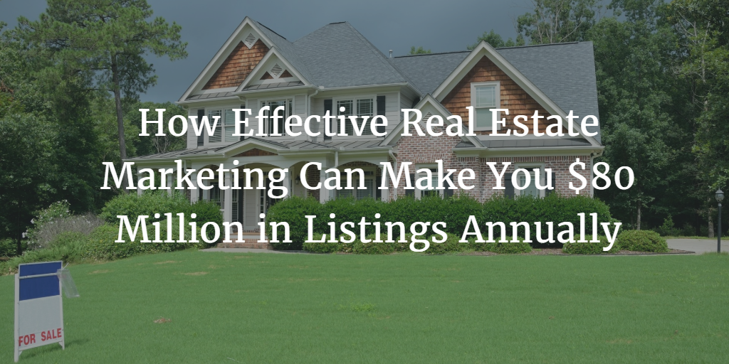 How Effective Real Estate Marketing Can Make You $80 Million in Listings Annually