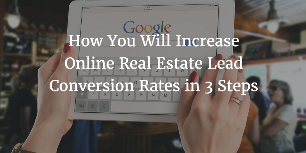 How You Will Increase Online Real Estate Lead Conversion Rates in 3 Steps
