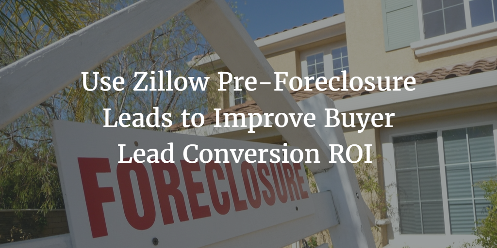 Use Zillow Pre-Foreclosure Leads to Improve Buyer Lead Conversion ROI and Edge Out Your Competition