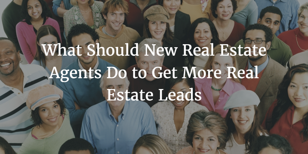 What Should New Real Estate Agents Do to Get More Real Estate Leads?
