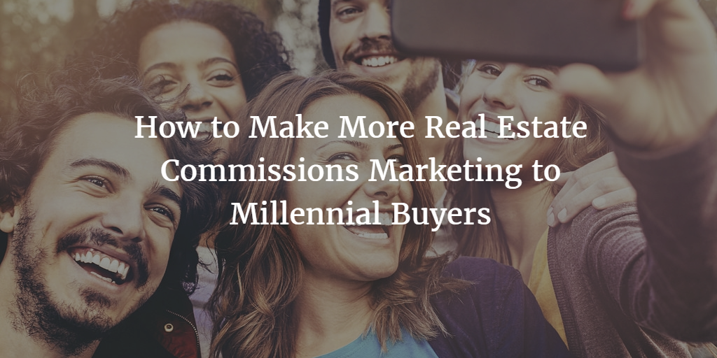 How to Make More Real Estate Commissions Marketing to Millennial Buyers