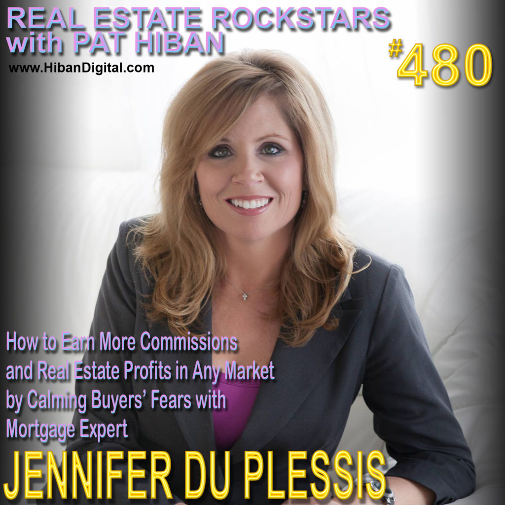 480: How to Earn More Commissions and Real Estate Profits in Any Market by Calming Buyers' Fears with Mortgage Expert Jennifer Du Plessis