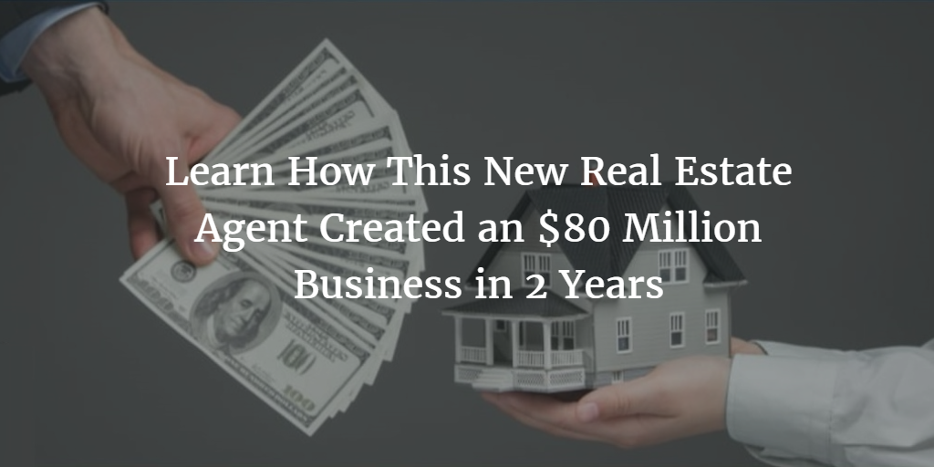 Learn How This New Real Estate Agent Created an $80 Million Business in 2 Years