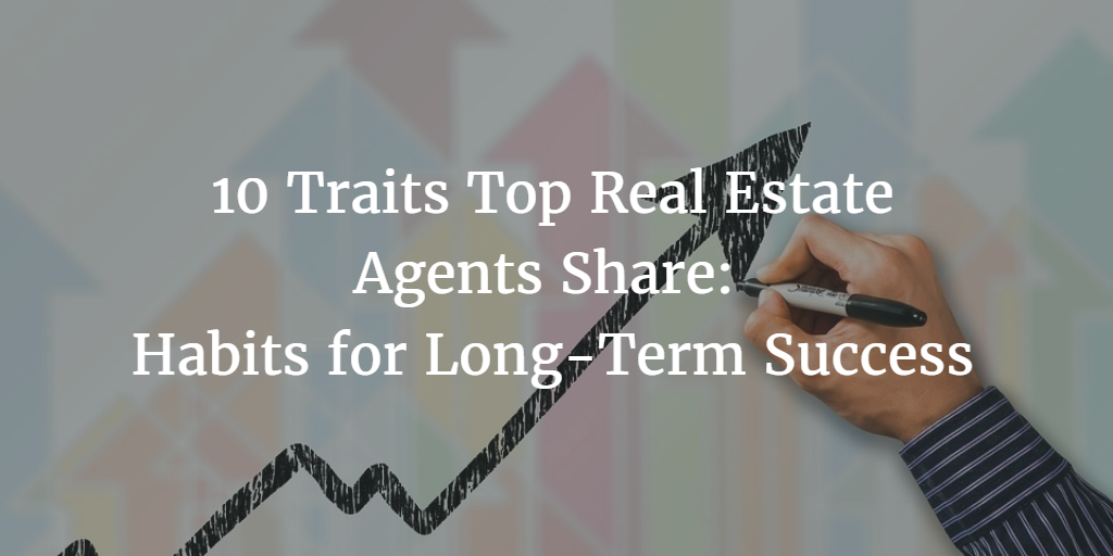 10 Traits Top Real Estate Agents Share: Habits for Long-Term Success