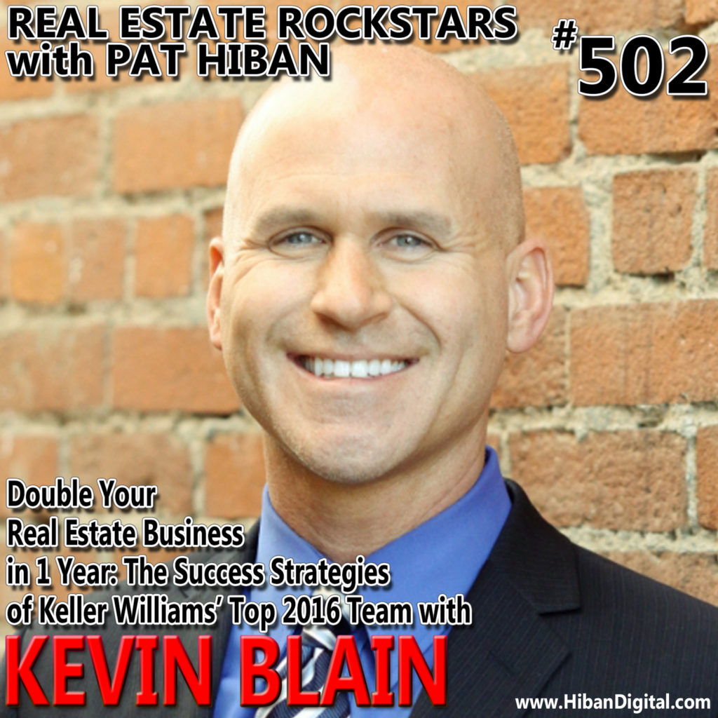 502: Double Your Real Estate Business in 1 Year: The Success Strategies of Keller Williams' Top 2016 Team with Kevin Blain
