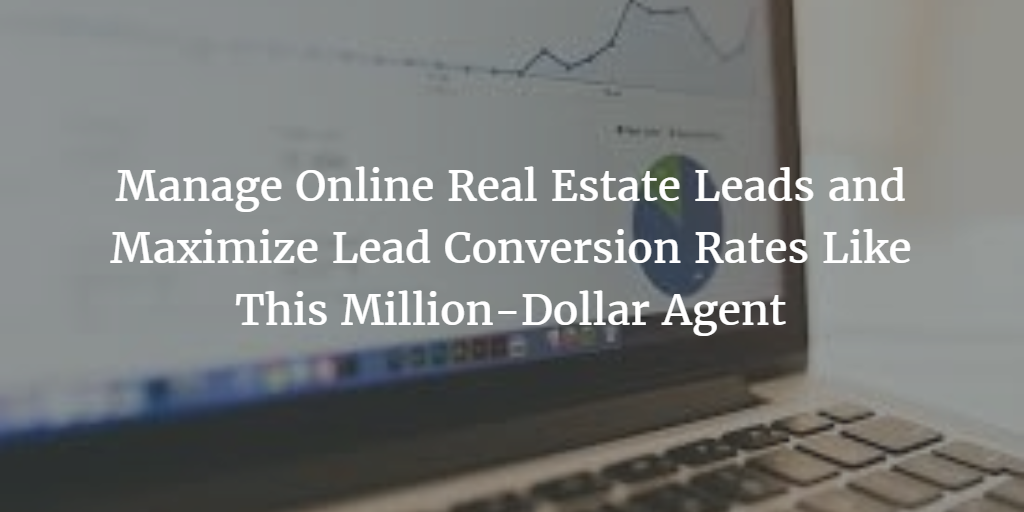 Manage Online Real Estate Leads and Maximize Lead Conversion Rates Like This Million-Dollar Agent