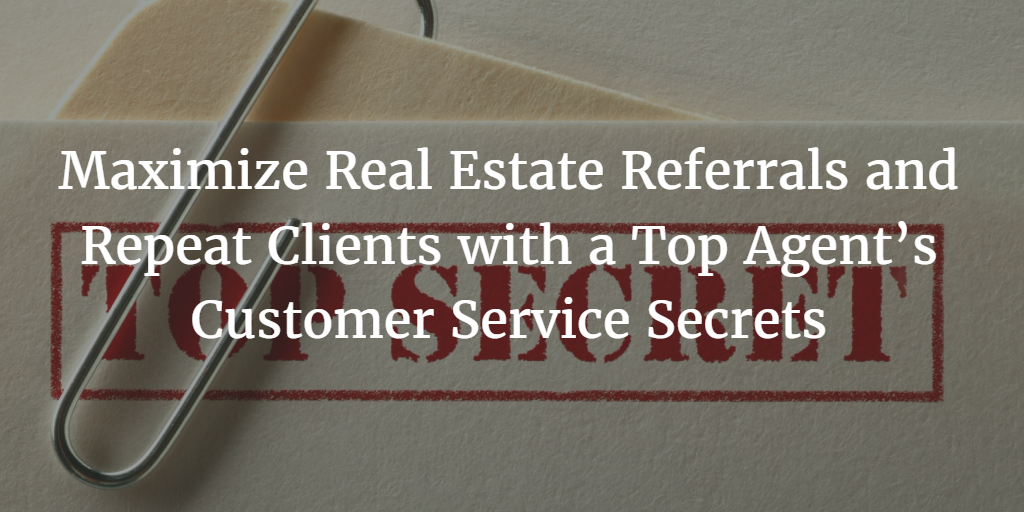 Maximize Real Estate Referrals and Repeat Clients with a Top Agent's Customer Service Secrets