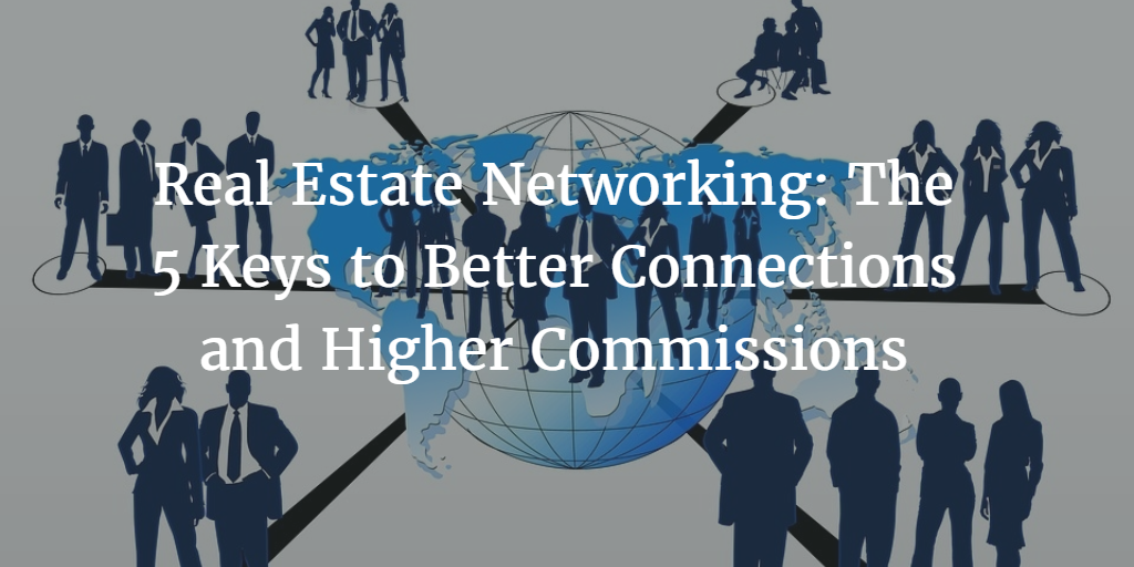 Real Estate Networking: The 5 Keys to Better Connections and Higher Commissions