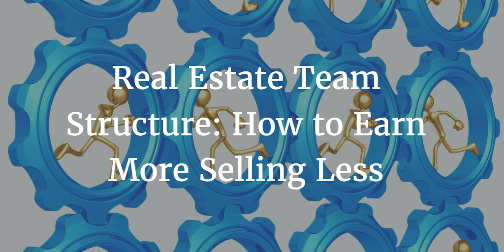 Real Estate Team Structure: How to Earn More Selling Less
