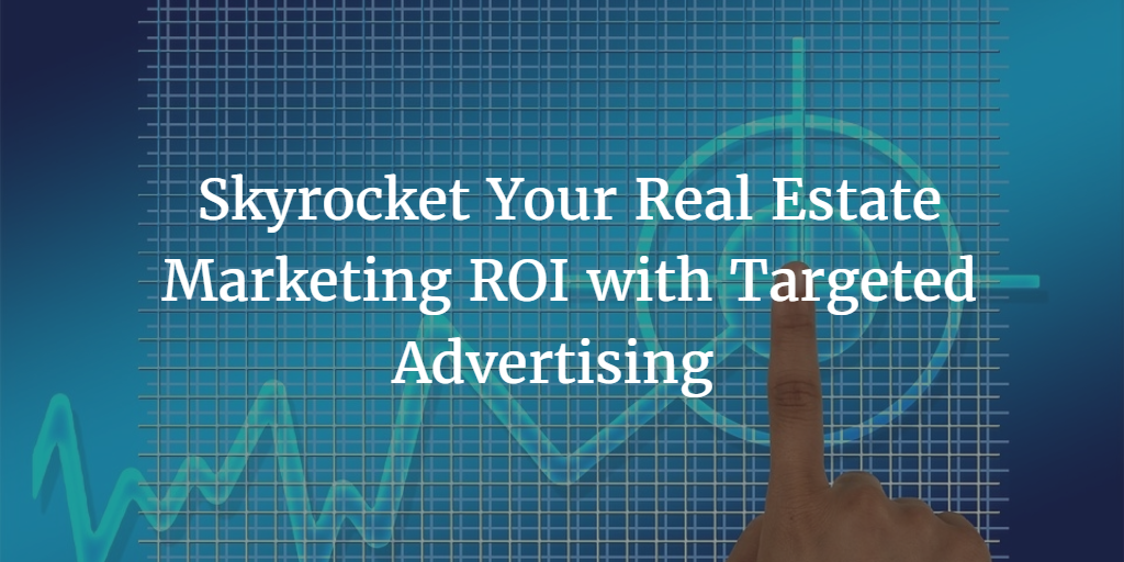 Skyrocket Your Real Estate Marketing ROI with Targeted Advertising