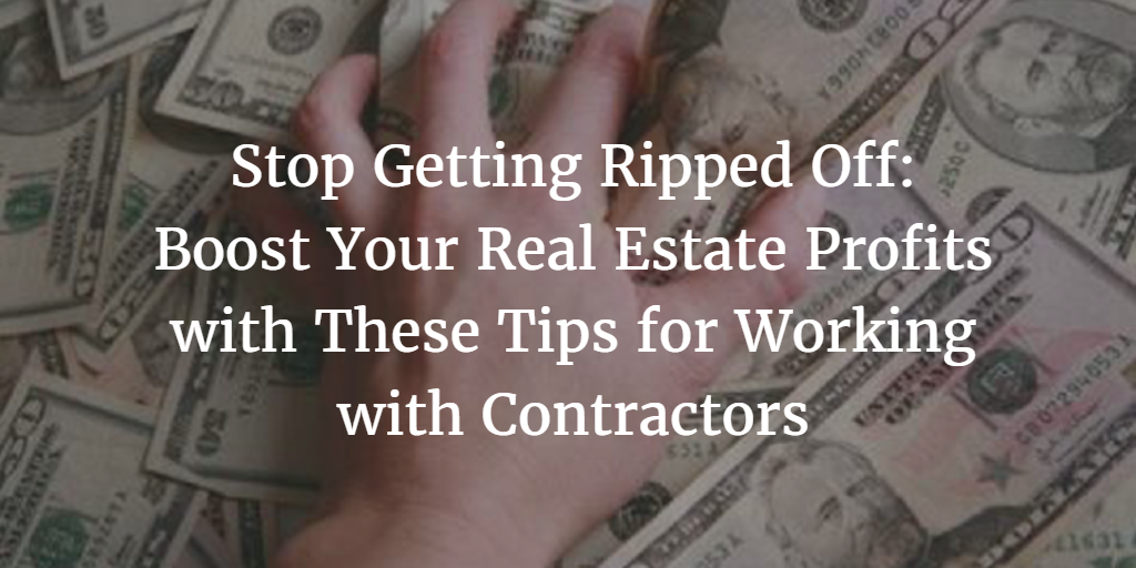 Stop Getting Ripped Off: Boost Your Real Estate Profits with These Tips for Working with Contractors