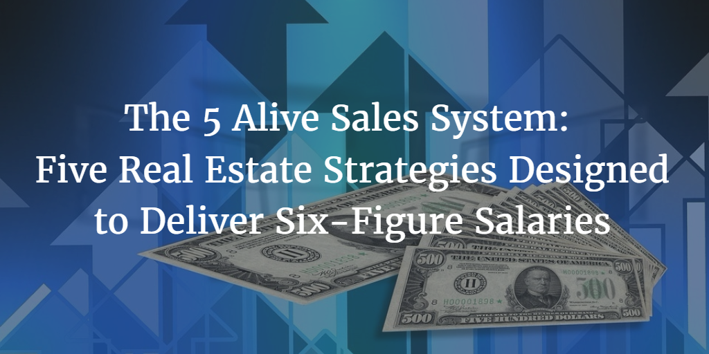 The 5 Alive Sales System: Five Real Estate Strategies Designed to Deliver Six-Figure Salaries