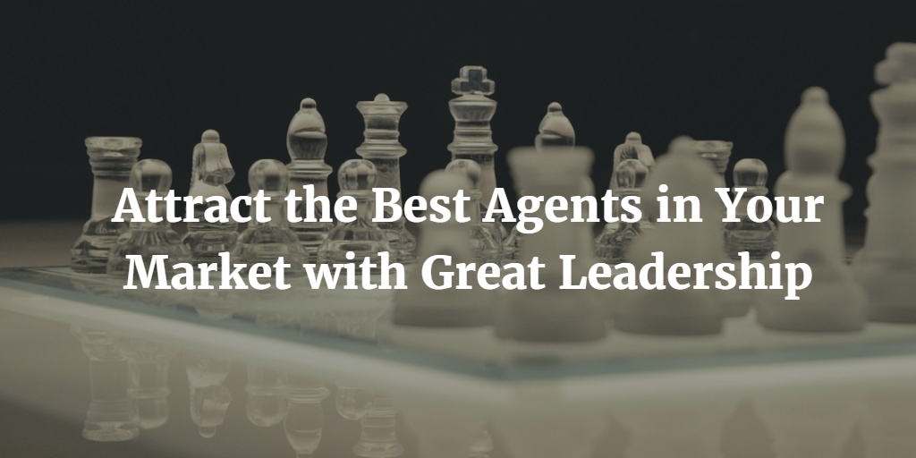 Attract the Best Agents in Your Market with Great Leadership
