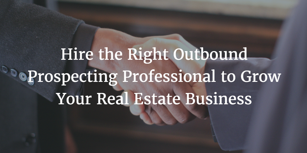 Hire the Right Outbound Prospecting Professional to Grow Your Real Estate Business