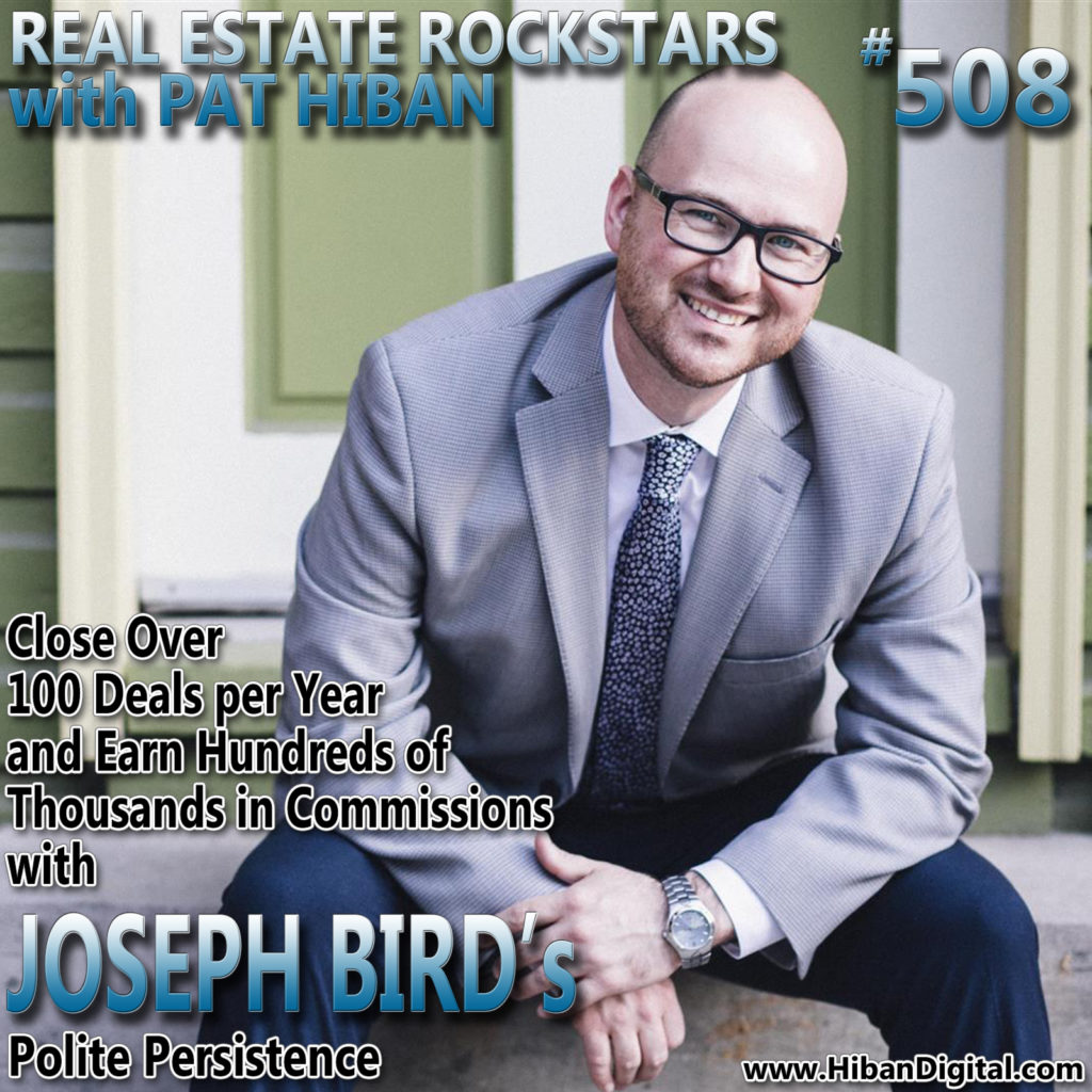508: Close Over 100 Deals per Year and Earn Hundreds of Thousands in Commissions with Joseph Bird's Polite Persistence