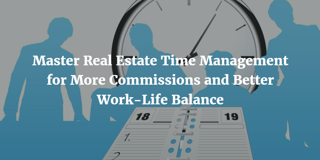 Master Real Estate Time Management for More Commissions and Better Work-Life Balance