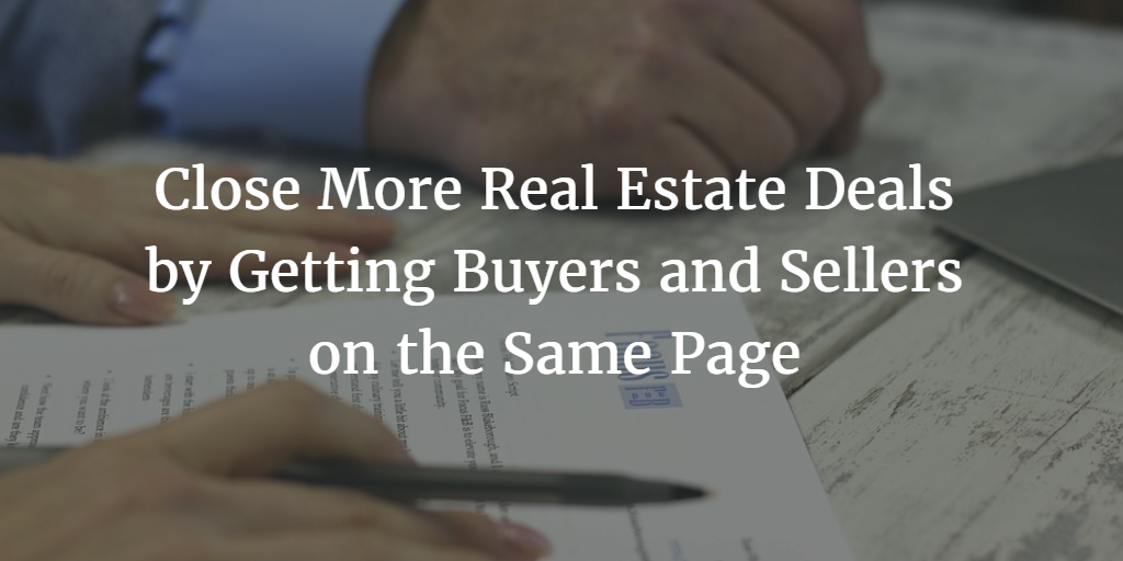Close More Real Estate Deals by Getting Buyers and Sellers on the Same Page