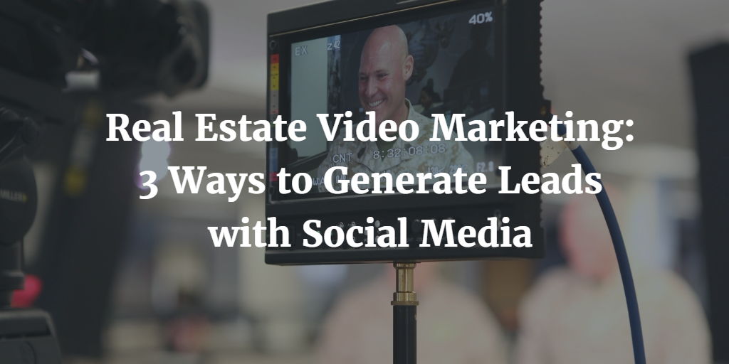Real Estate Video Marketing: 3 Ways to Generate Leads with Social Media