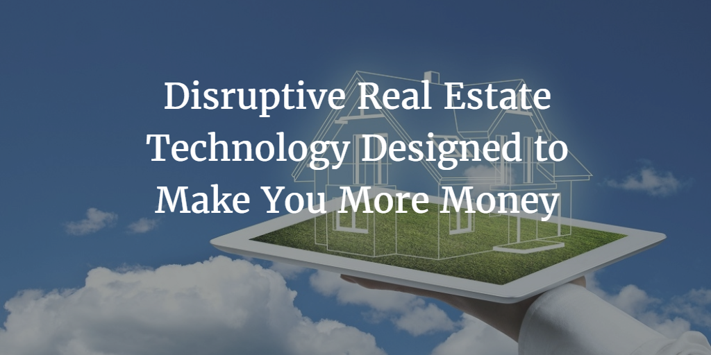 Disruptive Real Estate Technology Designed to Make You More Money