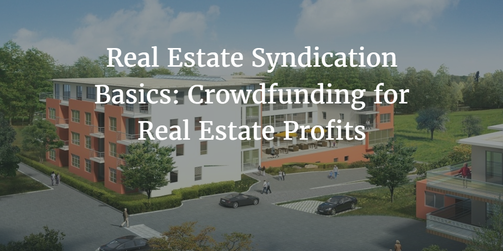 Real Estate Syndication Basics: Crowdfunding for Real Estate Profits