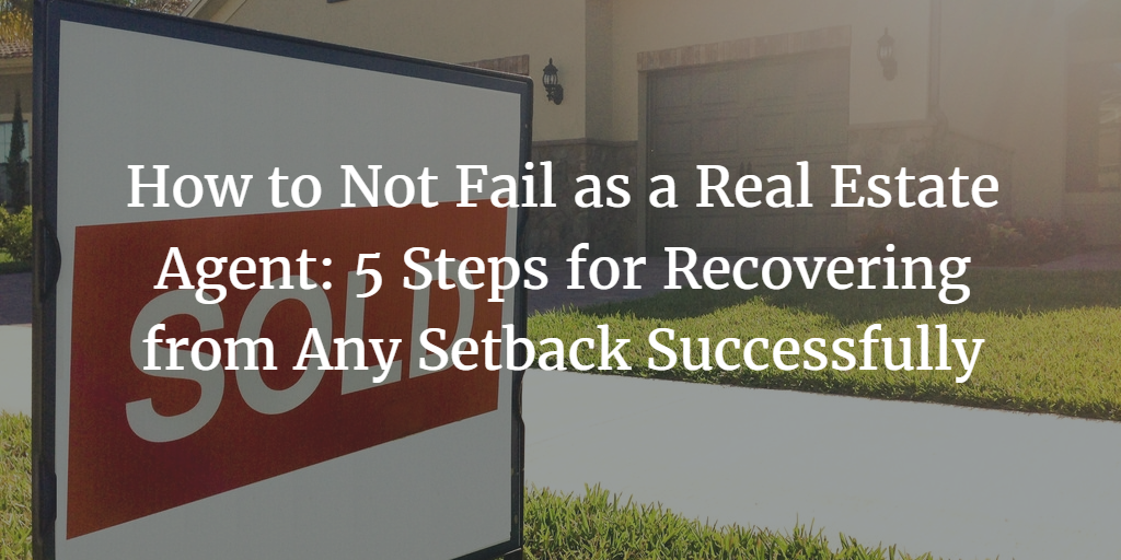 How to Not Fail as a Real Estate Agent: 5 Steps for Recovering from Any Setback Successfully
