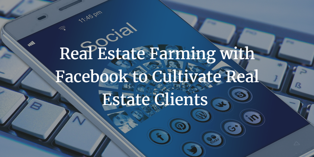 Real Estate Farming with Facebook: One Agent's Secret to Cultivate Real Estate Clients with Effective Facebook Strategies