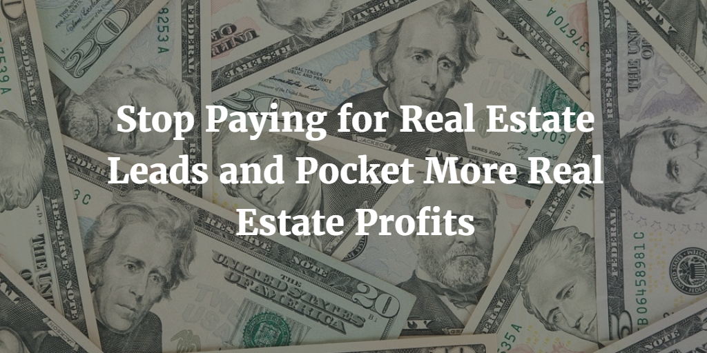 Stop Paying for Real Estate Leads and Pocket More Real Estate Profits