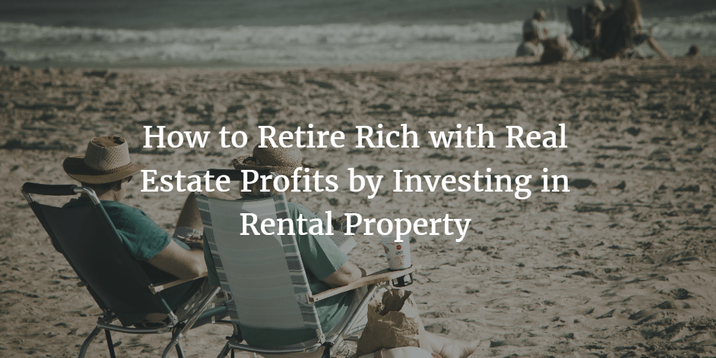 How to Retire Rich with Real Estate Profits by Investing in Rental Property