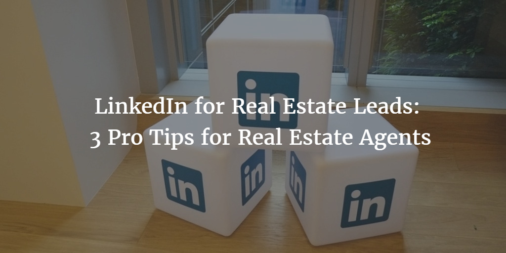 LinkedIn for Real Estate Leads: 3 Pro Tips for Real Estate Agents
