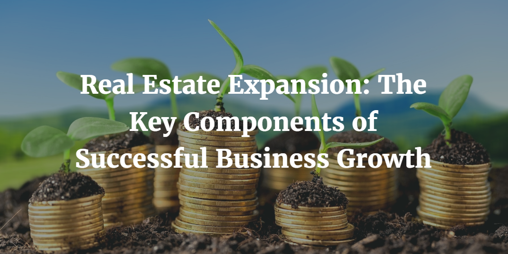 Real Estate Expansion: The Key Components of Successful Business Growth