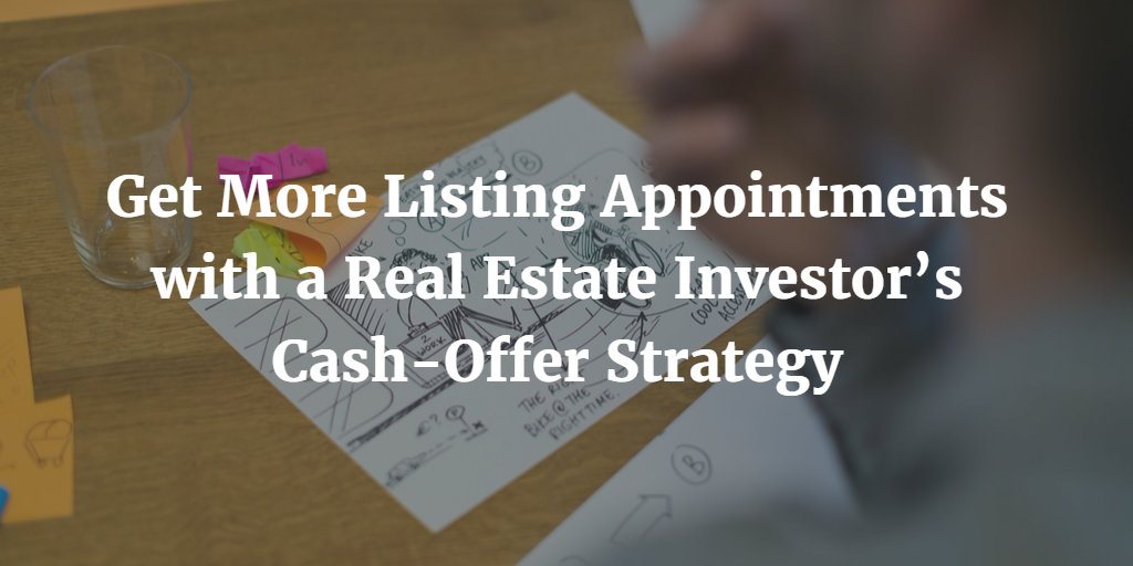 Get More Listing Appointments with a Real Estate Investor's Cash-Offer Strategy