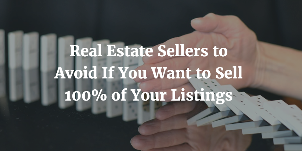 Real Estate Sellers to Avoid If You Want to Sell 100% of Your Listings