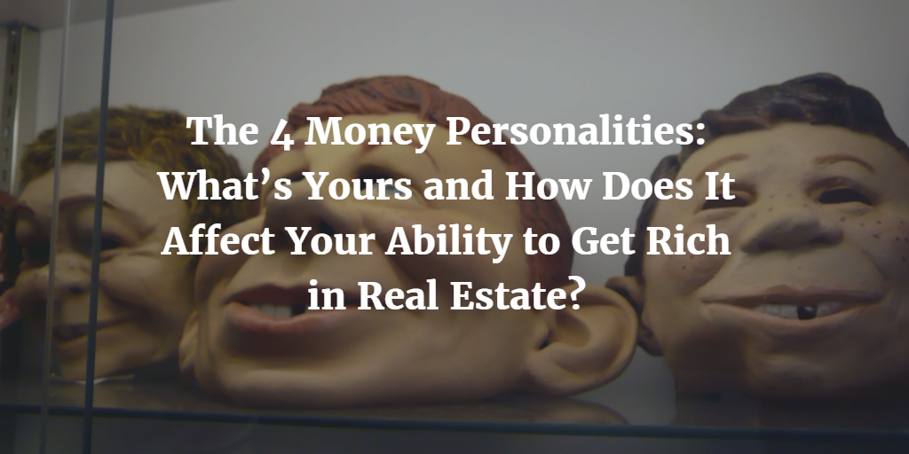 The 4 Money Personalities: What's Yours and How Does It Affect Your Ability to Get Rich in Real Estate?