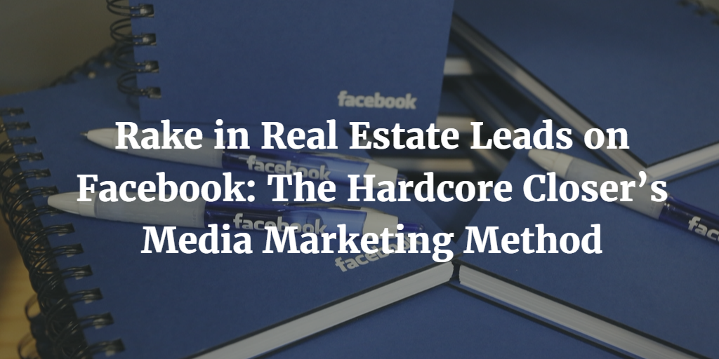 Rake in Real Estate Leads on Facebook: The Hardcore Closer's Media Marketing Method