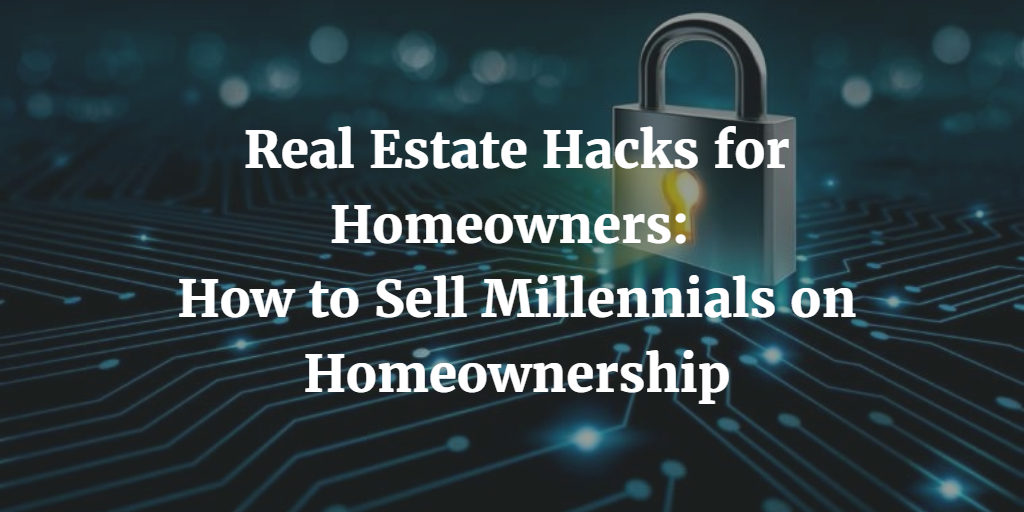 Real Estate Hacks for Homeowners: How to Sell Millennials on Homeownership