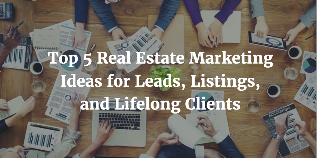 Top 5 Real Estate Marketing Ideas for Leads, Listings, and Lifelong Clients