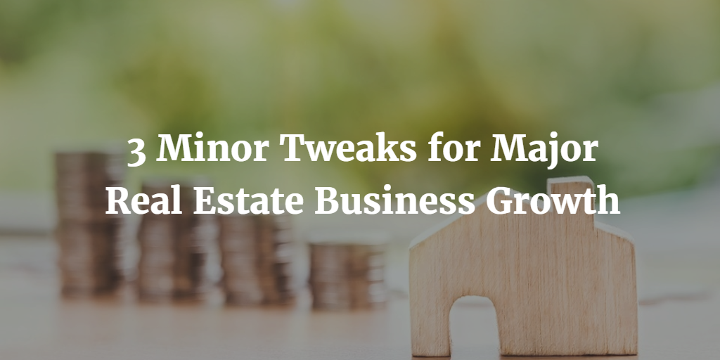 3 Minor Tweaks for Major Real Estate Business Growth