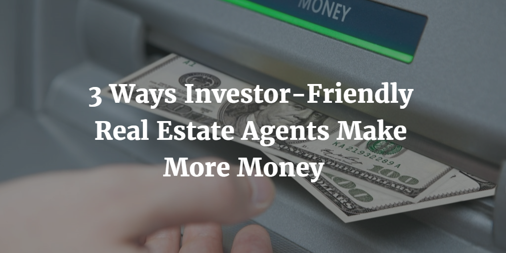 3 Ways Investor-Friendly Real Estate Agents Make More Money