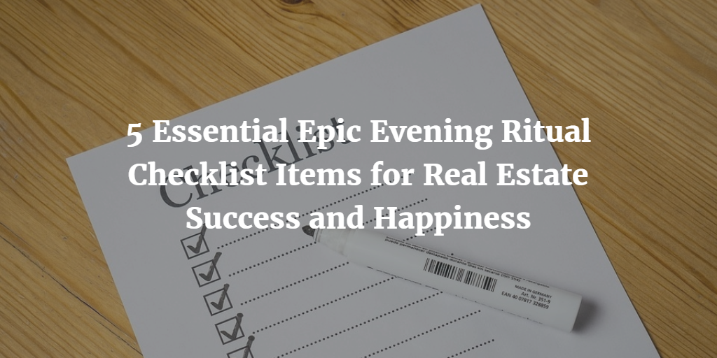 5 Essential Epic Evening Ritual Checklist Items for Real Estate Success and Happiness