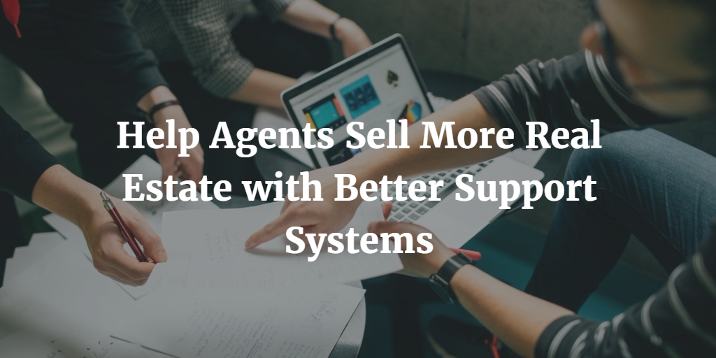Help Agents Sell More Real Estate with Better Support Systems