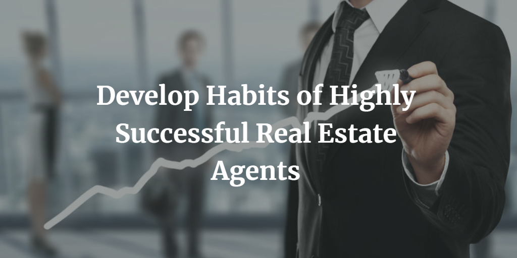 Develop Habits of Highly Successful Real Estate Agents