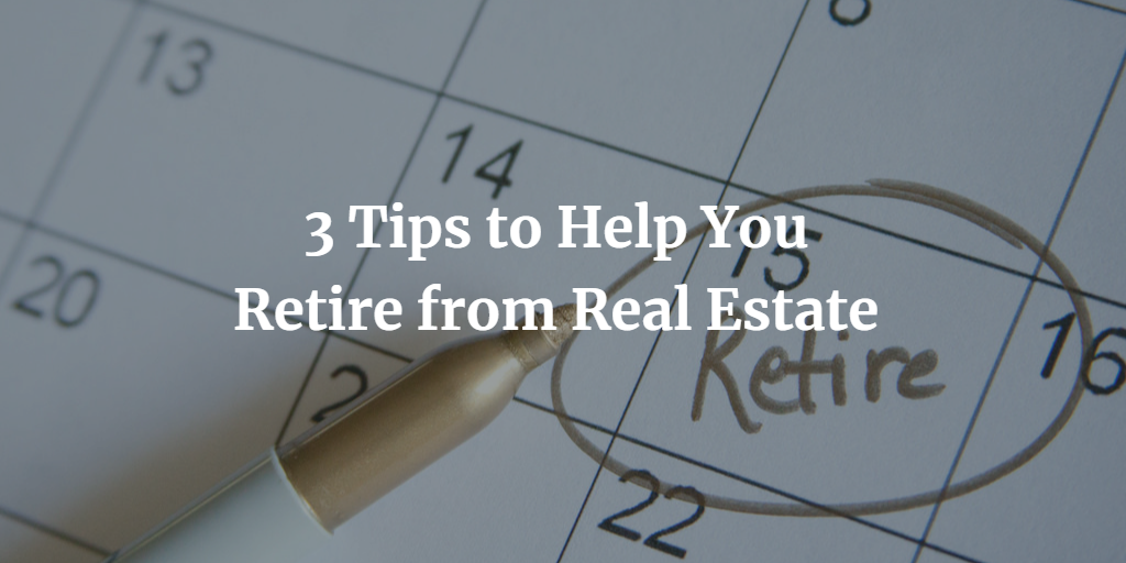 3 Tips to Help You Retire from Real Estate