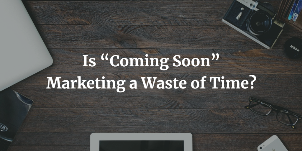 """Is """"Coming Soon"""" Marketing a Waste of Time?"""