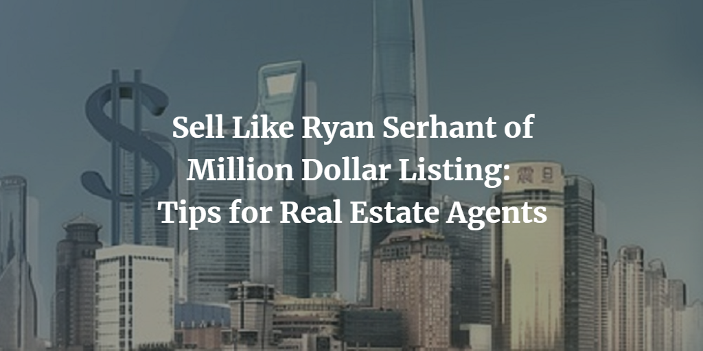 Sell Like Ryan Serhant of Million Dollar Listing: Tips for Real Estate Agents