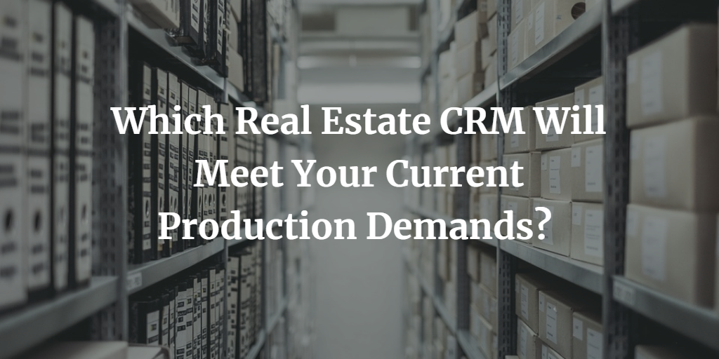 Which Real Estate CRM Will Meet Your Current Production Demands?